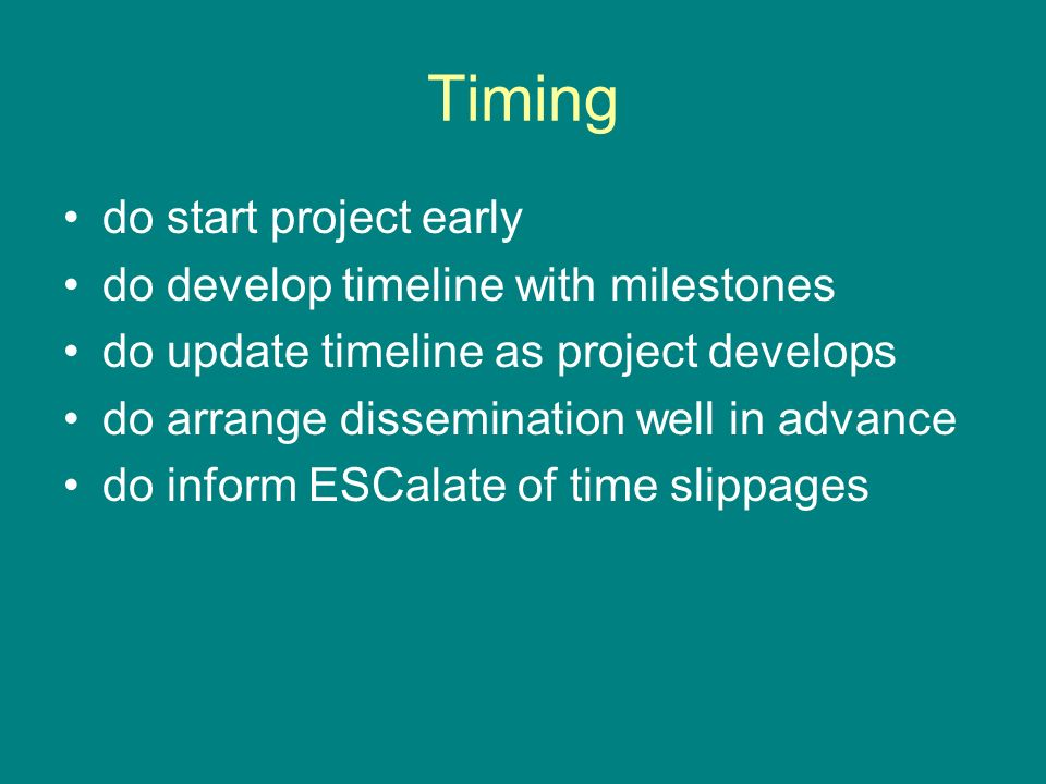 Timing do start project early do develop timeline with milestones do update timeline as project develops do arrange dissemination well in advance do inform ESCalate of time slippages