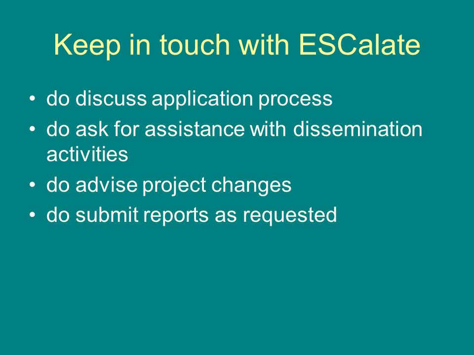 Keep in touch with ESCalate do discuss application process do ask for assistance with dissemination activities do advise project changes do submit reports as requested