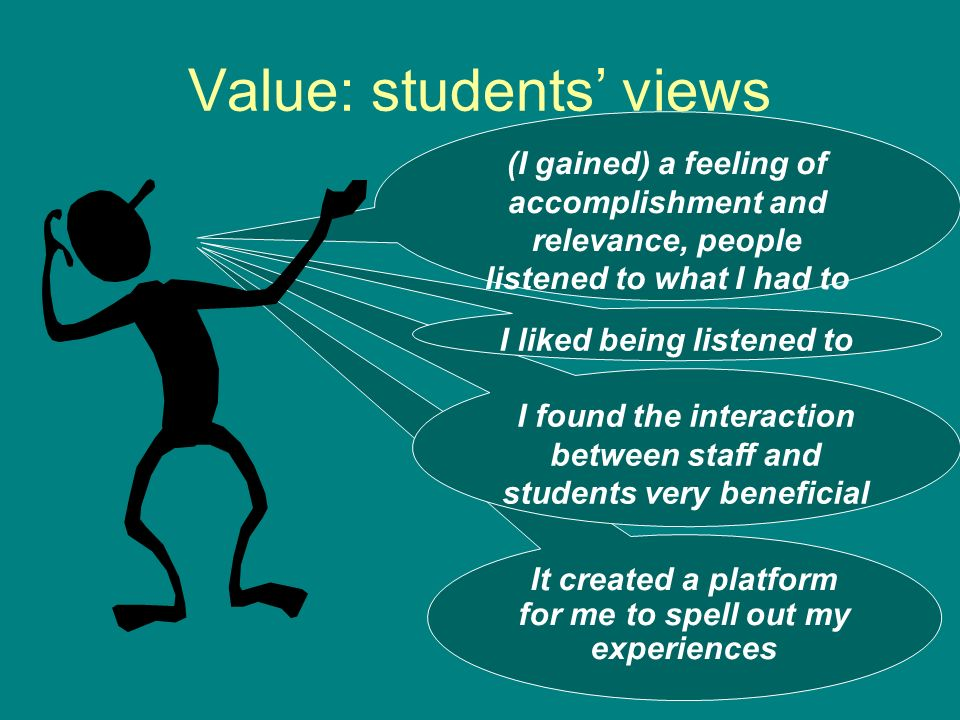 Value: students views (I gained) a feeling of accomplishment and relevance, people listened to what I had to say It created a platform for me to spell out my experiences I found the interaction between staff and students very beneficial I liked being listened to