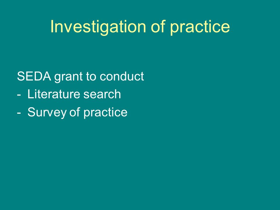 Investigation of practice SEDA grant to conduct -Literature search -Survey of practice