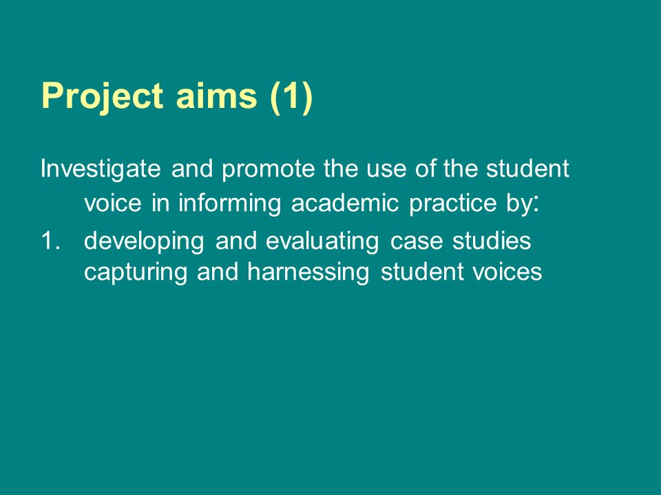 Project aims (1) Investigate and promote the use of the student voice in informing academic practice by : 1.developing and evaluating case studies capturing and harnessing student voices