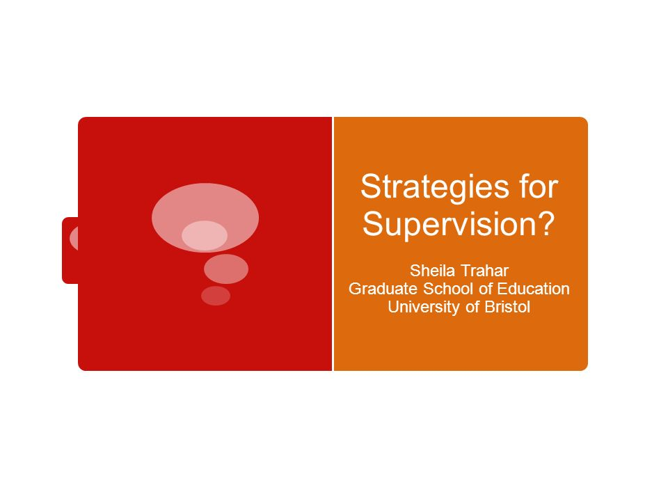 Strategies for Supervision Sheila Trahar Graduate School of Education University of Bristol