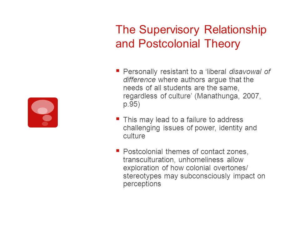 The Supervisory Relationship and Postcolonial Theory Personally resistant to a liberal disavowal of difference where authors argue that the needs of all students are the same, regardless of culture (Manathunga, 2007, p.95) This may lead to a failure to address challenging issues of power, identity and culture Postcolonial themes of contact zones, transculturation, unhomeliness allow exploration of how colonial overtones/ stereotypes may subconsciously impact on perceptions