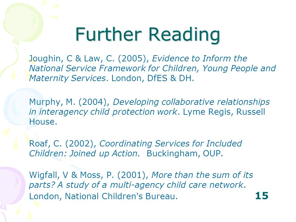 Further Reading Joughin, C & Law, C. (2005), Evidence to Inform the National Service Framework for Children, Young People and Maternity Services. Lond