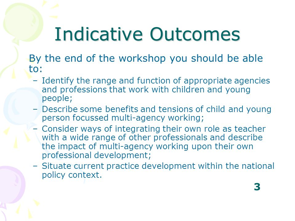 Indicative Outcomes By the end of the workshop you should be able to: –Identify the range and function of appropriate agencies and professions that wo