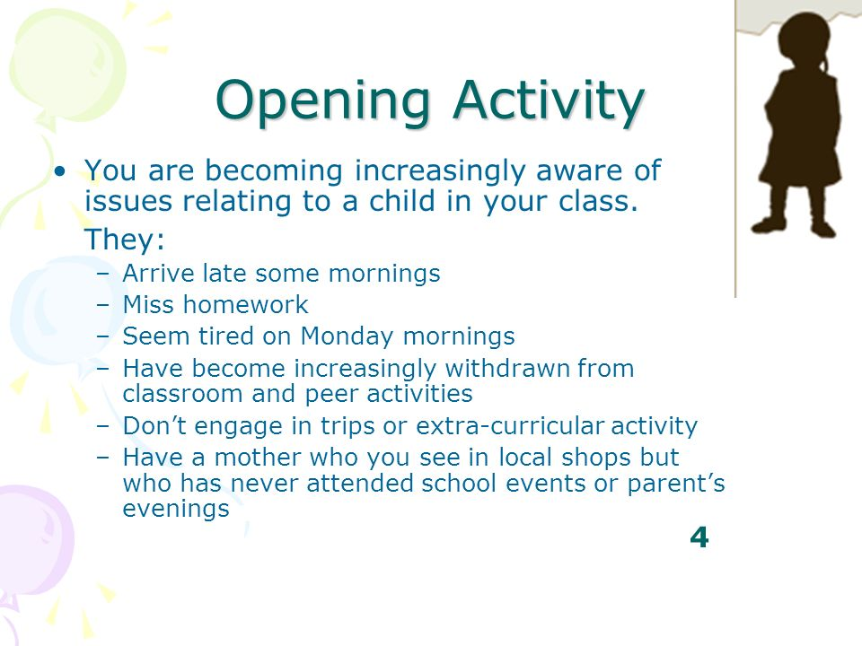 Opening Activity You are becoming increasingly aware of issues relating to a child in your class. They: –Arrive late some mornings –Miss homework –See