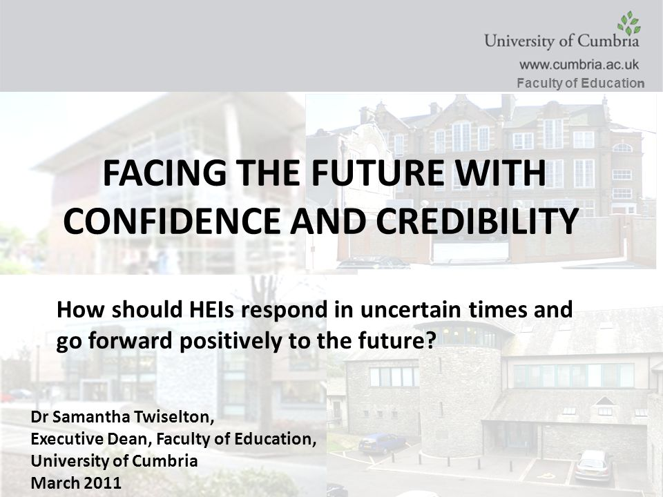 Faculty of Educatio n Dr Samantha Twiselton, Executive Dean, Faculty of Education, University of Cumbria March 2011 FACING THE FUTURE WITH CONFIDENCE AND CREDIBILITY How should HEIs respond in uncertain times and go forward positively to the future?