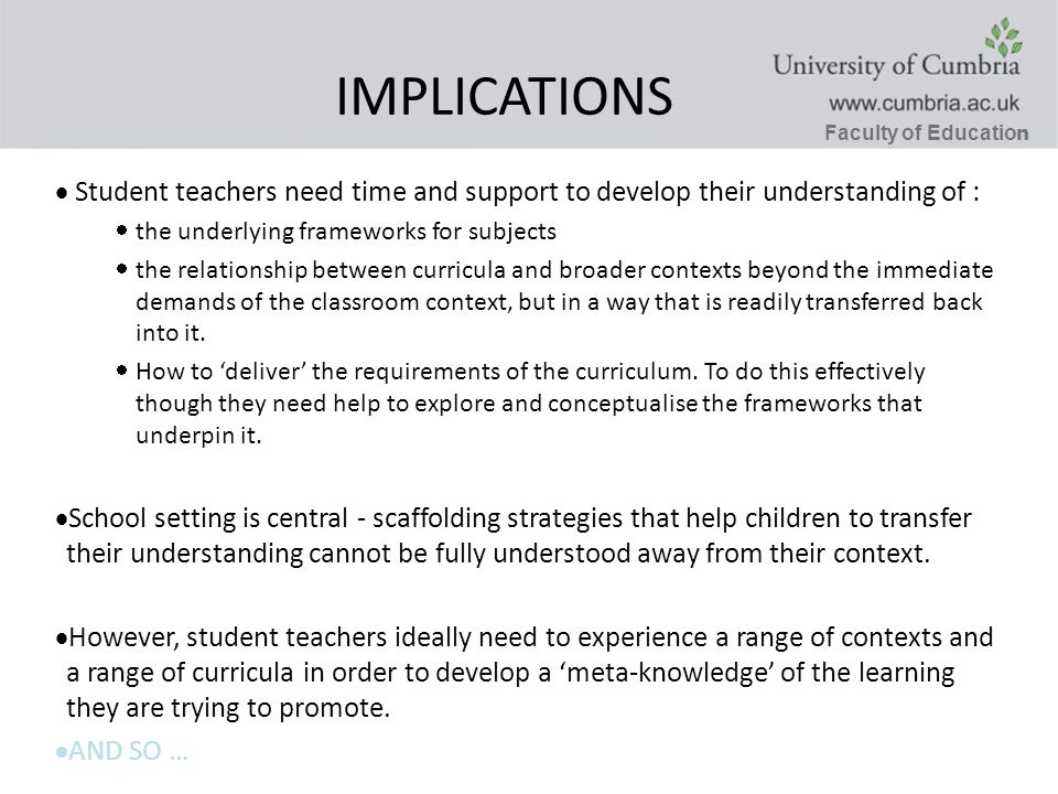 Faculty of Educatio n IMPLICATIONS Student teachers need time and support to develop their understanding of : the underlying frameworks for subjects the relationship between curricula and broader contexts beyond the immediate demands of the classroom context, but in a way that is readily transferred back into it.
