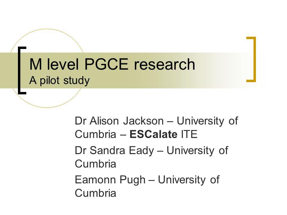 M level PGCE research A pilot study Dr Alison Jackson – University of Cumbria – ESCalate ITE Dr Sandra Eady – University of Cumbria Eamonn Pugh – University of Cumbria