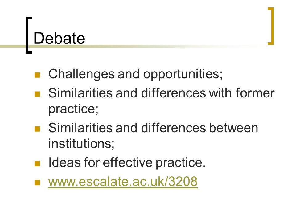 Debate Challenges and opportunities; Similarities and differences with former practice; Similarities and differences between institutions; Ideas for effective practice.