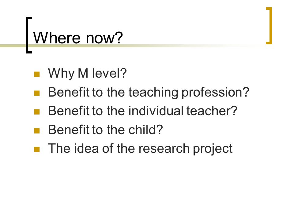 Where now? Why M level? Benefit to the teaching profession? Benefit to the individual teacher? Benefit to the child? The idea of the research project