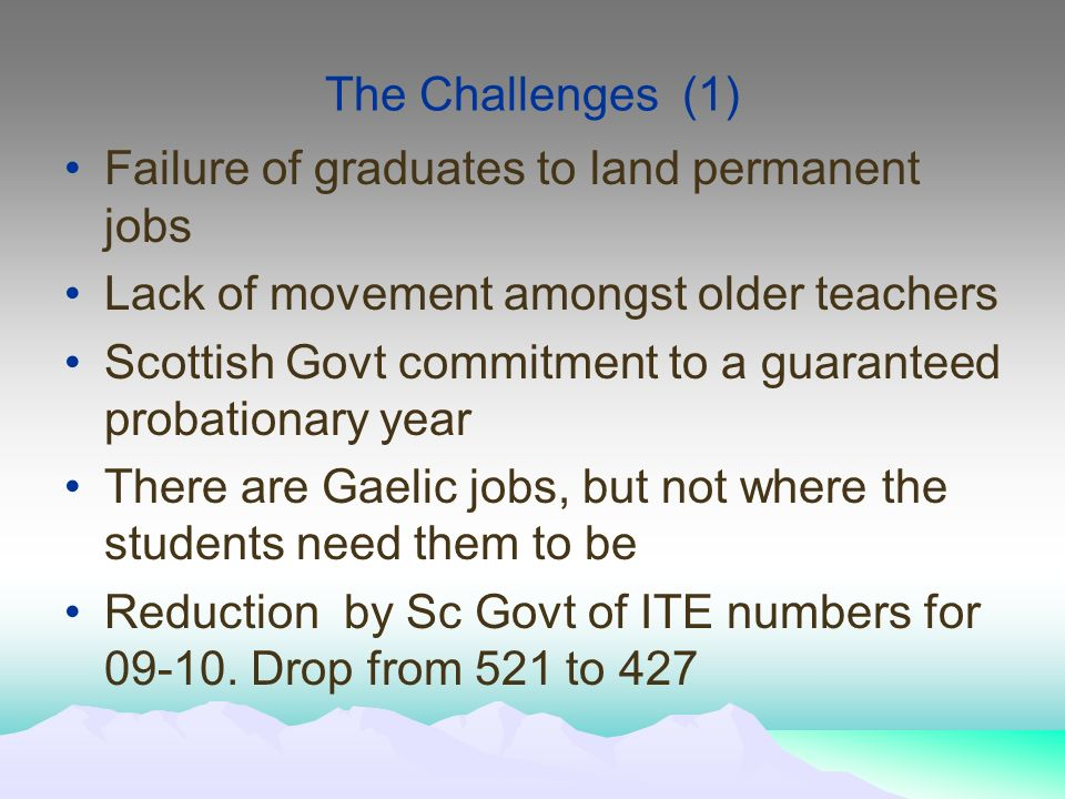 The Challenges (1) Failure of graduates to land permanent jobs Lack of movement amongst older teachers Scottish Govt commitment to a guaranteed probationary year There are Gaelic jobs, but not where the students need them to be Reduction by Sc Govt of ITE numbers for 09-10.