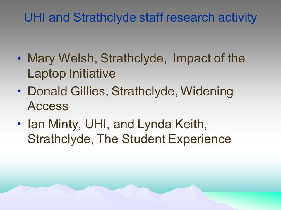 UHI and Strathclyde staff research activity Mary Welsh, Strathclyde, Impact of the Laptop Initiative Donald Gillies, Strathclyde, Widening Access Ian Minty, UHI, and Lynda Keith, Strathclyde, The Student Experience
