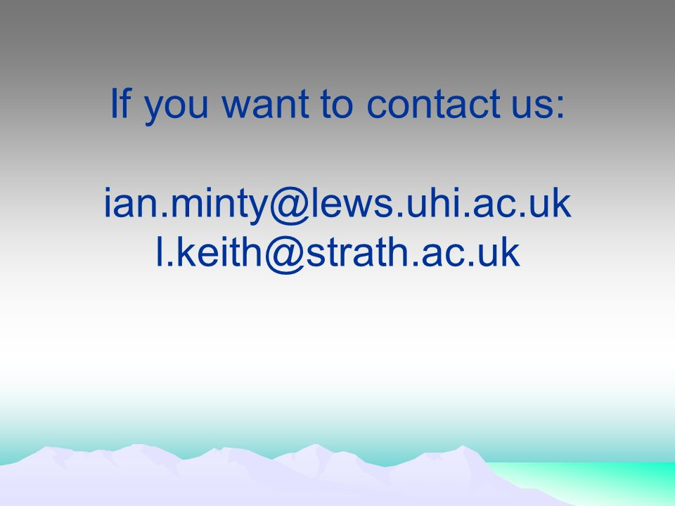If you want to contact us: ian.minty@lews.uhi.ac.uk l.keith@strath.ac.uk