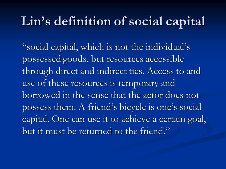 Lins definition of social capital social capital, which is not the individuals possessed goods, but resources accessible through direct and indirect ties.