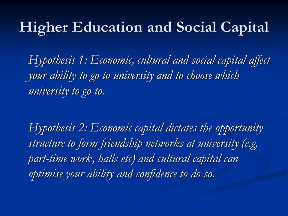 Higher Education and Social Capital Hypothesis 1: Economic, cultural and social capital affect your ability to go to university and to choose which university to go to.
