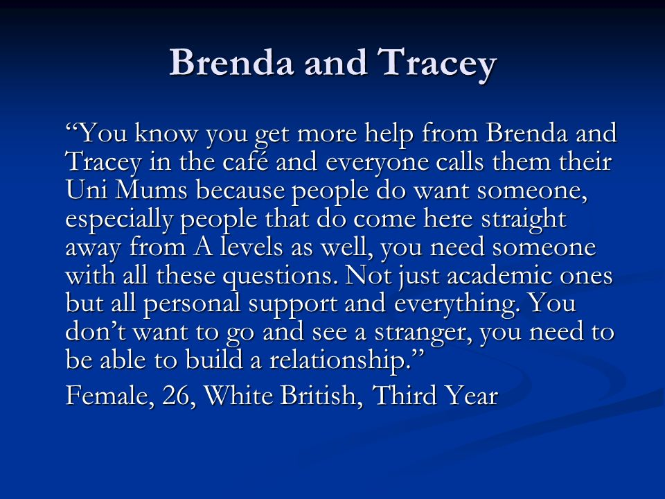 Brenda and Tracey You know you get more help from Brenda and Tracey in the café and everyone calls them their Uni Mums because people do want someone,