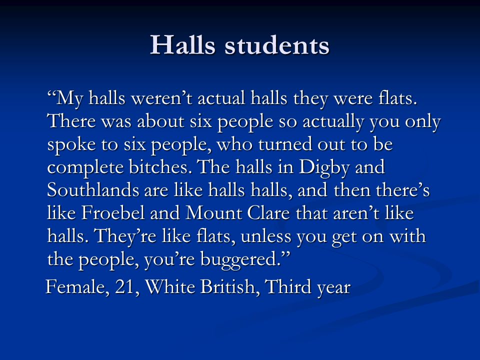Halls students My halls werent actual halls they were flats. There was about six people so actually you only spoke to six people, who turned out to be