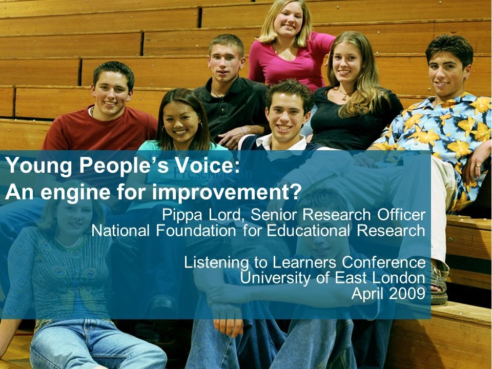Presentation by Pippa Lord, Senior Research Officer National Foundation for Educational Research Listening to Learners Conference University of East London April 2009 Young Peoples Voice: An engine for improvement