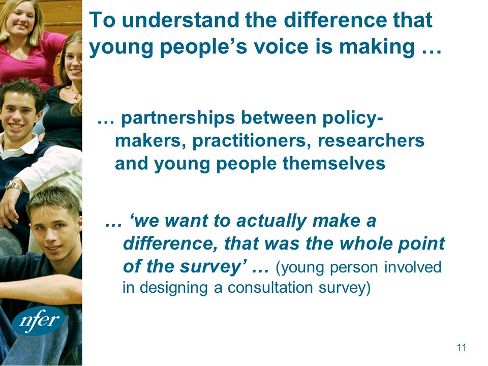 11 To understand the difference that young peoples voice is making … … partnerships between policy- makers, practitioners, researchers and young people themselves … we want to actually make a difference, that was the whole point of the survey … (young person involved in designing a consultation survey)