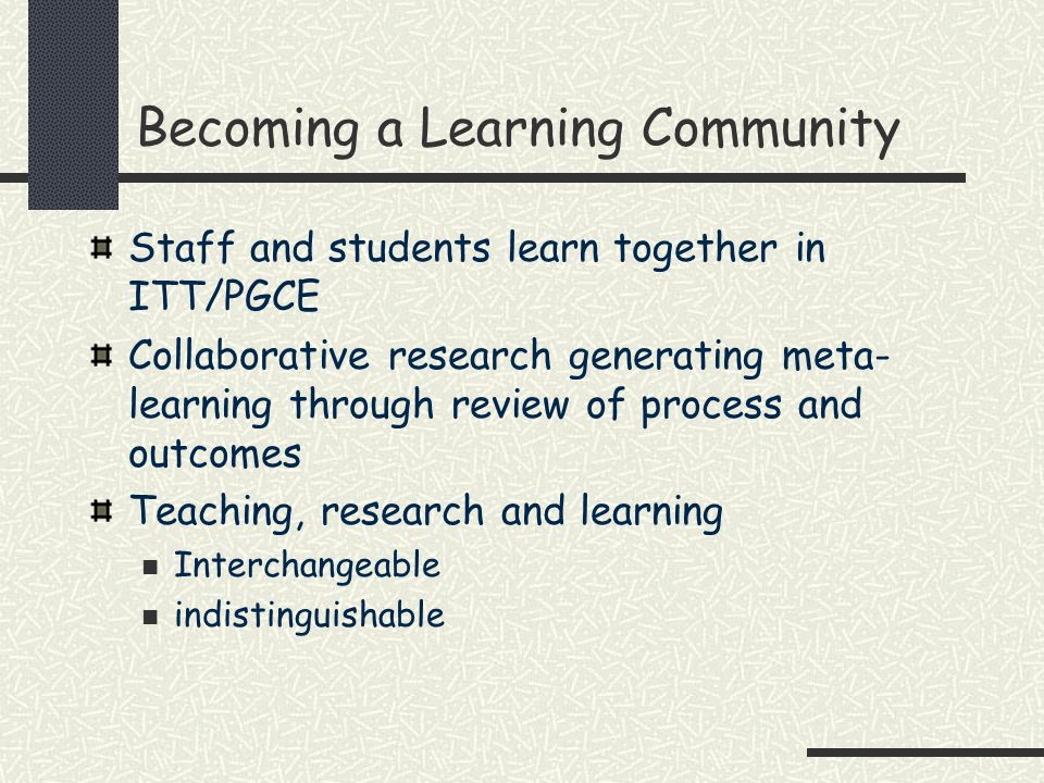 Becoming a Learning Community Staff and students learn together in ITT/PGCE Collaborative research generating meta- learning through review of process