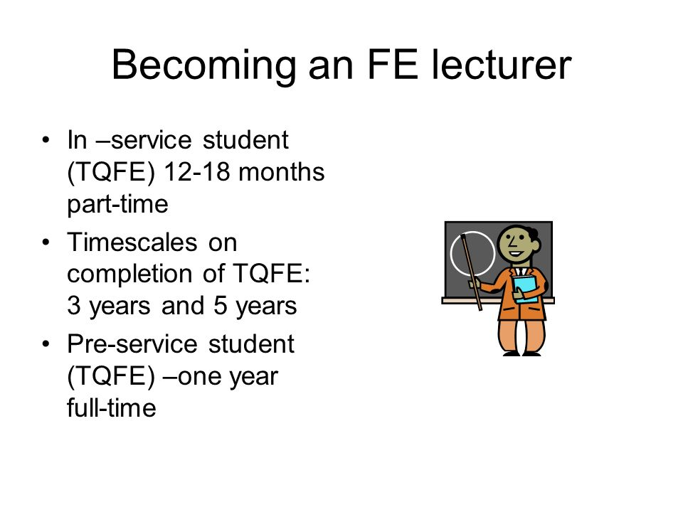 Becoming an FE lecturer In –service student (TQFE) 12-18 months part-time Timescales on completion of TQFE: 3 years and 5 years Pre-service student (T