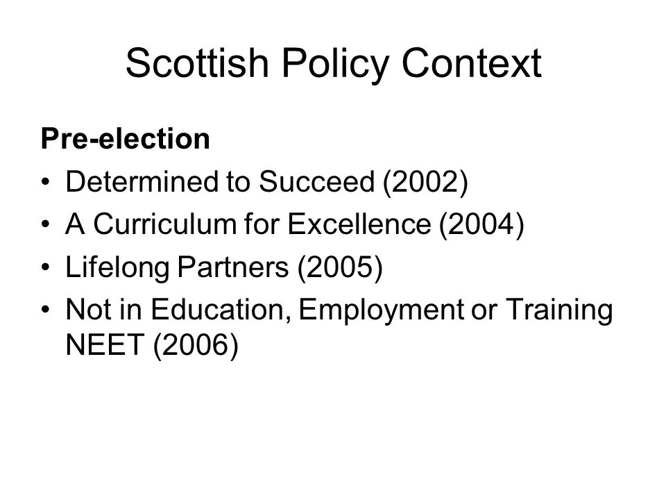 Scottish Policy Context Pre-election Determined to Succeed (2002) A Curriculum for Excellence (2004) Lifelong Partners (2005) Not in Education, Employment or Training NEET (2006)