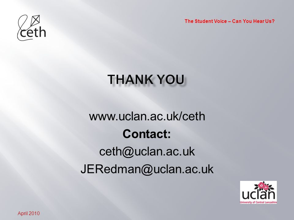 The Student Voice – Can You Hear Us? April 2010 www.uclan.ac.uk/ceth Contact: ceth@uclan.ac.uk JERedman@uclan.ac.uk