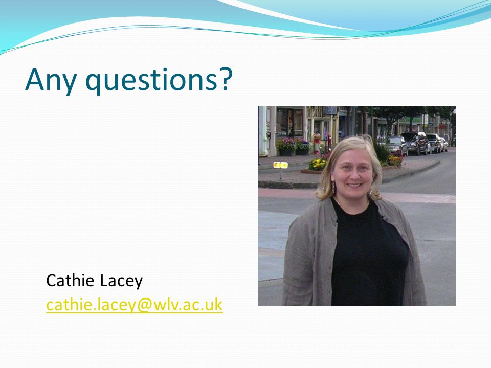 Any questions Cathie Lacey cathie.lacey@wlv.ac.uk
