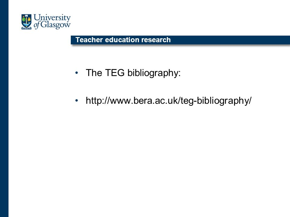 Teacher education research The TEG bibliography: http://www.bera.ac.uk/teg-bibliography/