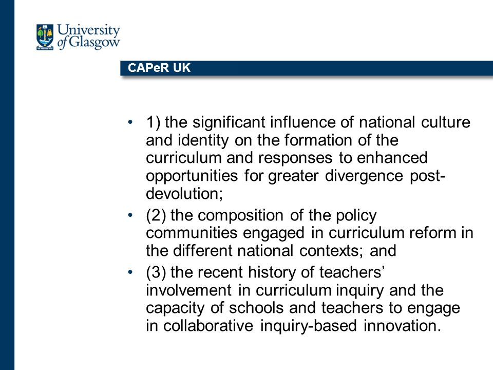 CAPeR UK 1) the significant influence of national culture and identity on the formation of the curriculum and responses to enhanced opportunities for greater divergence post- devolution; (2) the composition of the policy communities engaged in curriculum reform in the different national contexts; and (3) the recent history of teachers involvement in curriculum inquiry and the capacity of schools and teachers to engage in collaborative inquiry-based innovation.