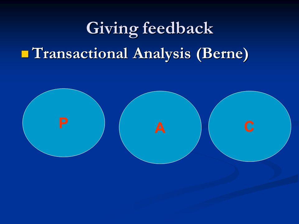 Giving feedback Transactional Analysis (Berne) Transactional Analysis (Berne) A P C