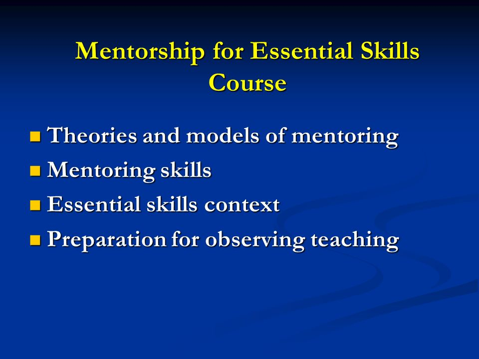 Mentorship for Essential Skills Course Theories and models of mentoring Theories and models of mentoring Mentoring skills Mentoring skills Essential s
