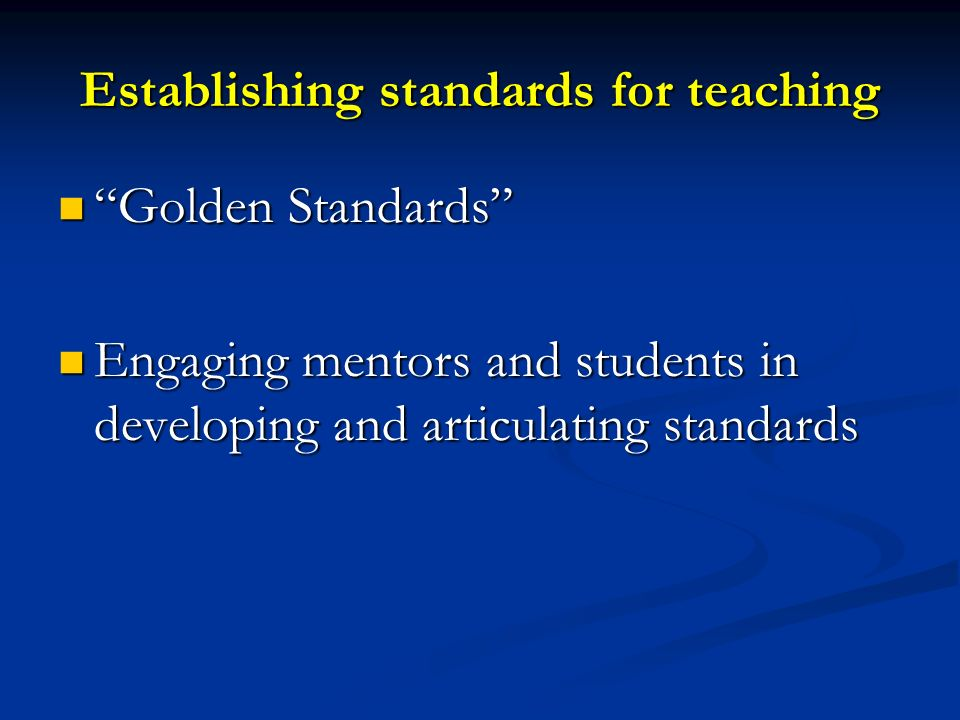 Establishing standards for teaching Golden Standards Golden Standards Engaging mentors and students in developing and articulating standards Engaging