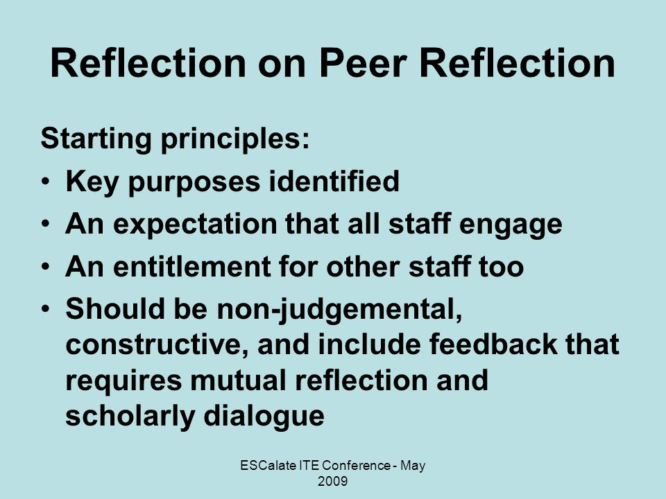 ESCalate ITE Conference - May 2009 Reflection on Peer Reflection Process: Owned and directed by individual staff Individuals define the focus of activity Individuals identify who is involved Acceptance that PR is more than peer observation of teaching – it could involve reflection on teaching plans, teaching and learning issues, assessment, or any aspect of practice