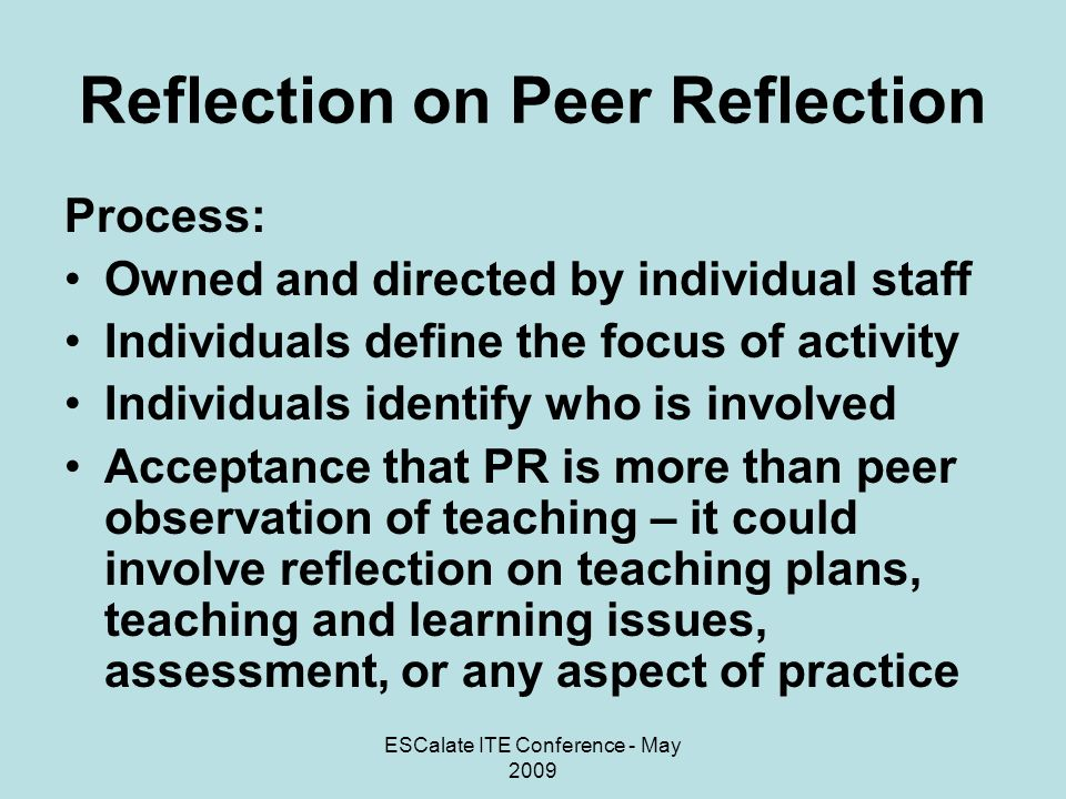 ESCalate ITE Conference - May 2009 Reflection on Peer Reflection Recording: Written records to be kept – personal to those involved Potential for records kept to be used as part of staff development School of Education records the focus of the activity and those involved