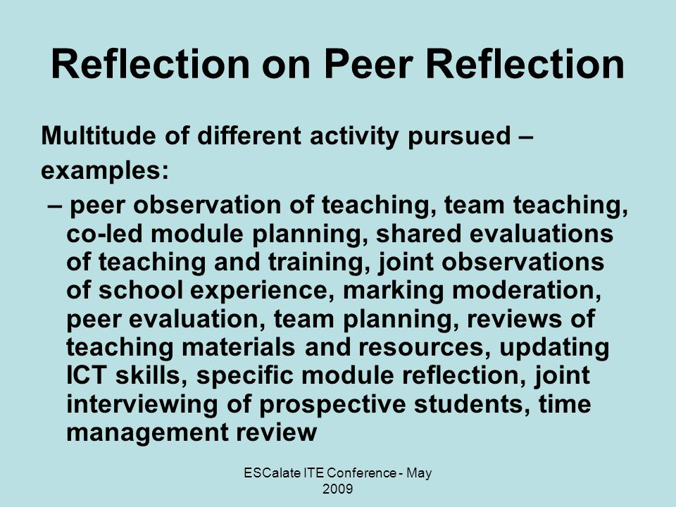 ESCalate ITE Conference - May 2009 Reflection on Peer Reflection Key Markers and Conclusions: Staff ownership of the scheme Built on what already was going on Range of applications for the scheme Links to institutional context and current agendas Key component of effective teaching and learning processes