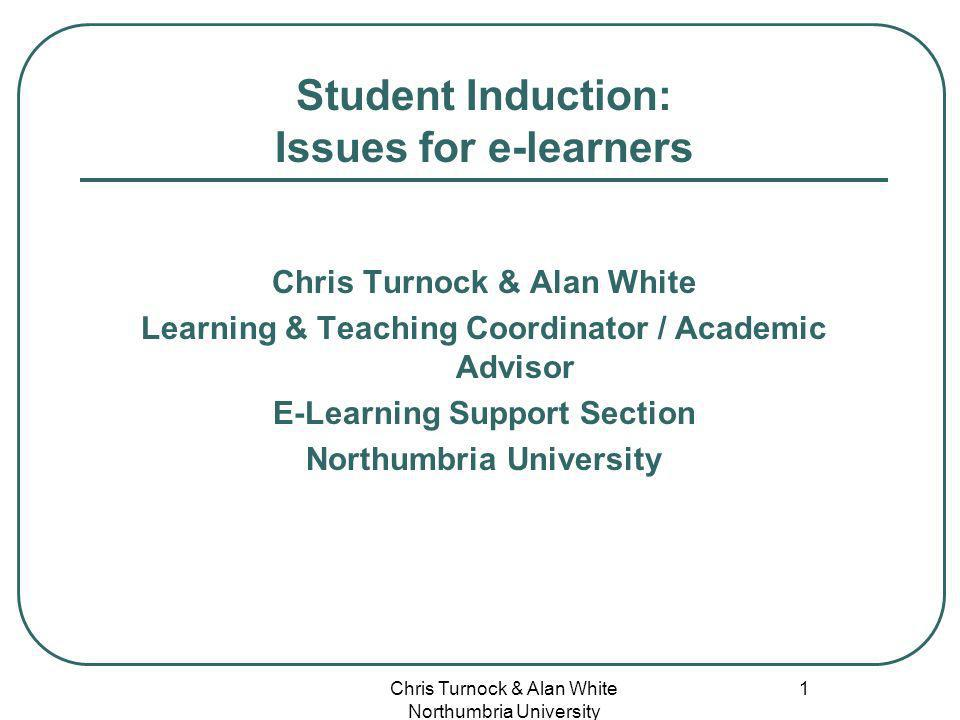 Chris Turnock & Alan White Northumbria University 1 Student Induction: Issues for e-learners Chris Turnock & Alan White Learning & Teaching Coordinator / Academic Advisor E-Learning Support Section Northumbria University