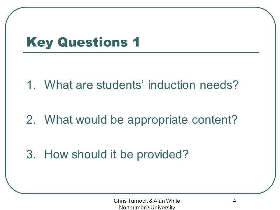Chris Turnock & Alan White Northumbria University 4 Key Questions 1 1.What are students induction needs.
