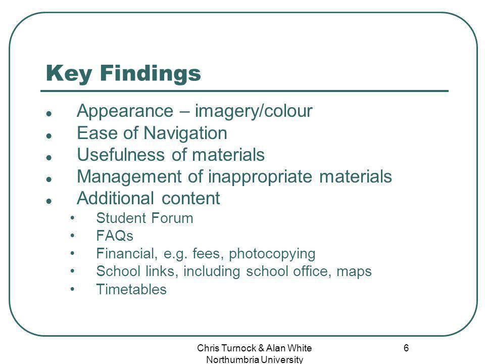 Chris Turnock & Alan White Northumbria University 6 Key Findings Appearance – imagery/colour Ease of Navigation Usefulness of materials Management of inappropriate materials Additional content Student Forum FAQs Financial, e.g.
