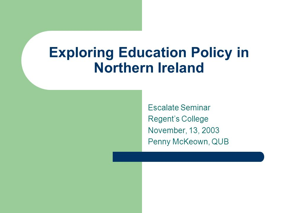 Exploring Education Policy in Northern Ireland Escalate Seminar Regents College November, 13, 2003 Penny McKeown, QUB