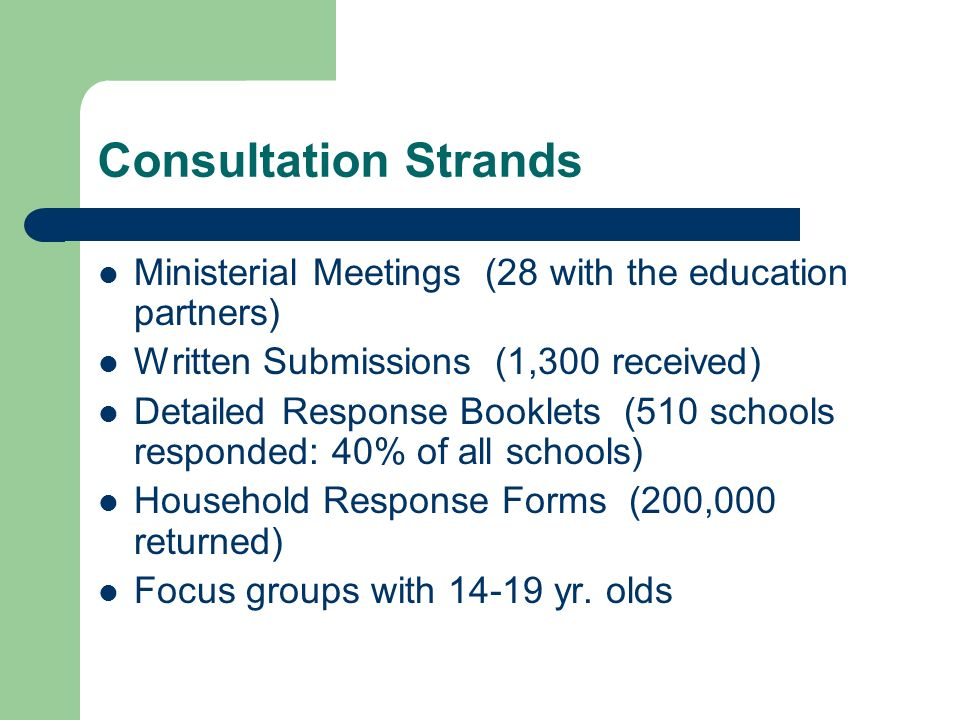 Consultation Strands Ministerial Meetings (28 with the education partners) Written Submissions (1,300 received) Detailed Response Booklets (510 schools responded: 40% of all schools) Household Response Forms (200,000 returned) Focus groups with 14-19 yr.