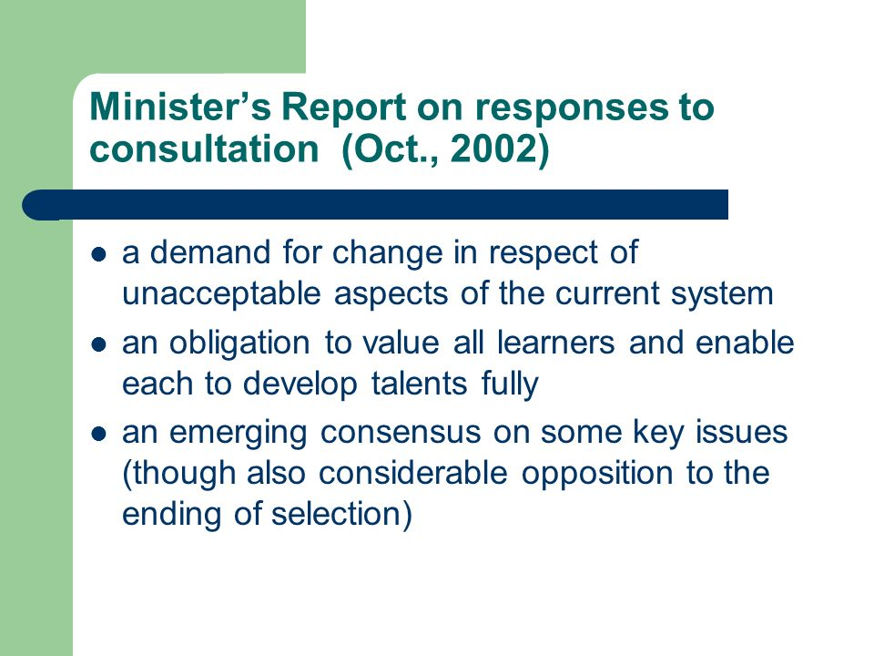 Ministers Report on responses to consultation (Oct., 2002) a demand for change in respect of unacceptable aspects of the current system an obligation to value all learners and enable each to develop talents fully an emerging consensus on some key issues (though also considerable opposition to the ending of selection)