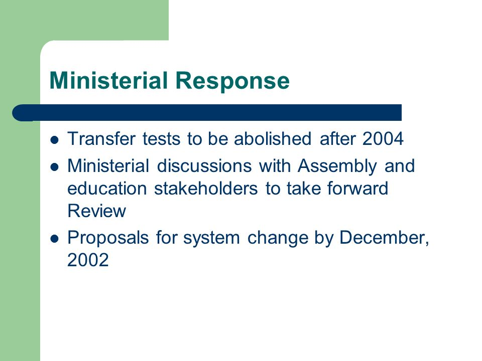 Ministerial Response Transfer tests to be abolished after 2004 Ministerial discussions with Assembly and education stakeholders to take forward Review Proposals for system change by December, 2002