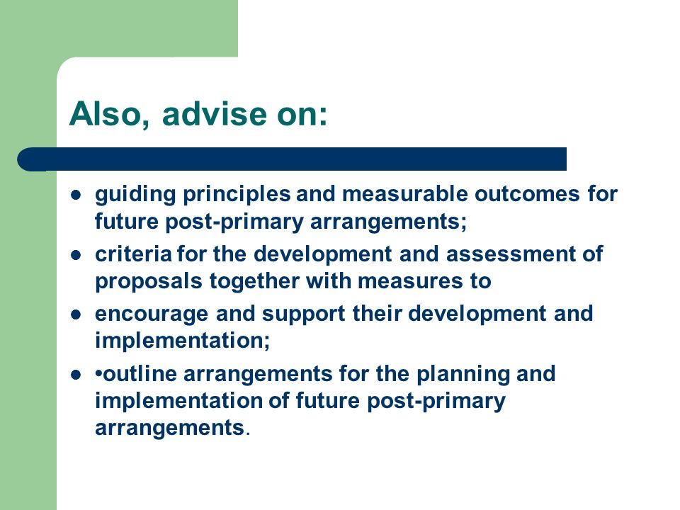 Also, advise on: guiding principles and measurable outcomes for future post-primary arrangements; criteria for the development and assessment of proposals together with measures to encourage and support their development and implementation; outline arrangements for the planning and implementation of future post-primary arrangements.