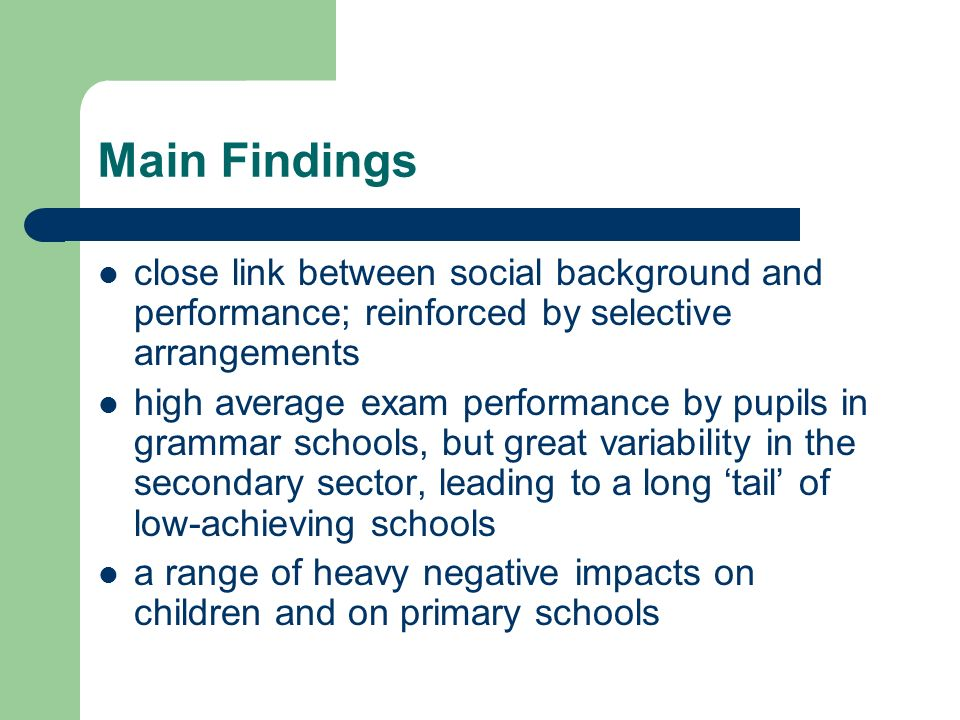 Main Findings close link between social background and performance; reinforced by selective arrangements high average exam performance by pupils in grammar schools, but great variability in the secondary sector, leading to a long tail of low-achieving schools a range of heavy negative impacts on children and on primary schools