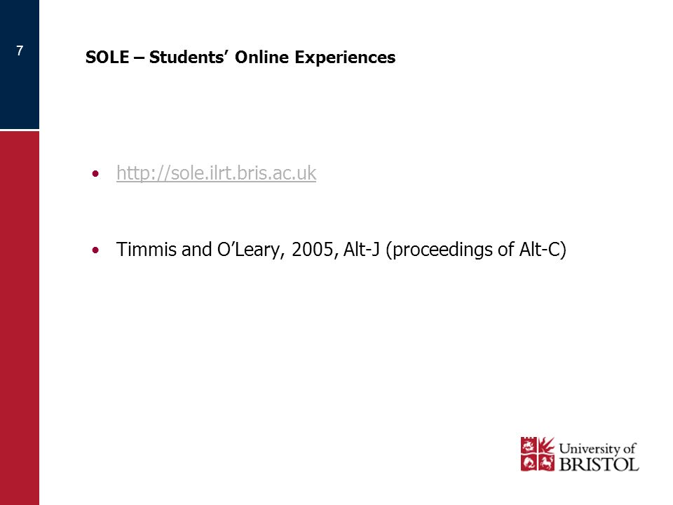 7 SOLE – Students Online Experiences http://sole.ilrt.bris.ac.uk Timmis and OLeary, 2005, Alt-J (proceedings of Alt-C)