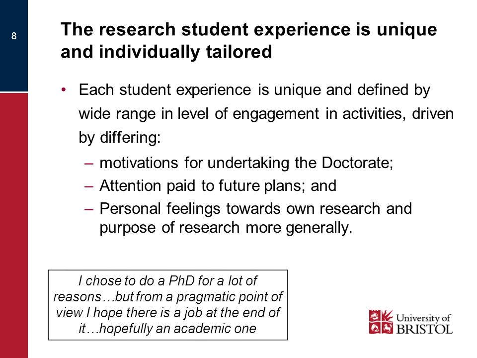 The research student experience is unique and individually tailored Each student experience is unique and defined by wide range in level of engagement in activities, driven by differing: –motivations for undertaking the Doctorate; –Attention paid to future plans; and –Personal feelings towards own research and purpose of research more generally.