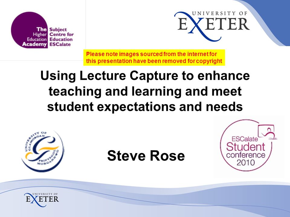 Using Lecture Capture to enhance teaching and learning and meet student expectations and needs Steve Rose Please note images sourced from the internet for this presentation have been removed for copyright