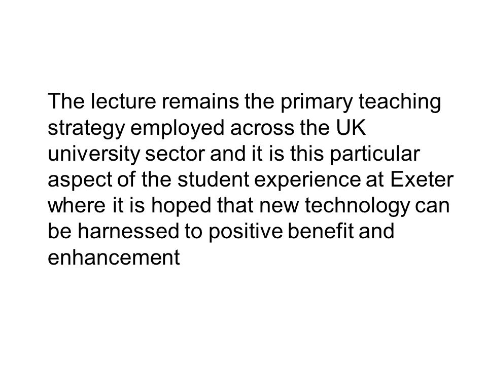 The lecture remains the primary teaching strategy employed across the UK university sector and it is this particular aspect of the student experience at Exeter where it is hoped that new technology can be harnessed to positive benefit and enhancement